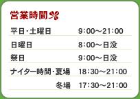 営業時間は 平日土曜日:9時~21時、日曜日:8時~日没、祭日:9時~日没、ナイター時間(夏場):18時30分~21時、ナイター時間(夏場):17時30分~21時 となっております。